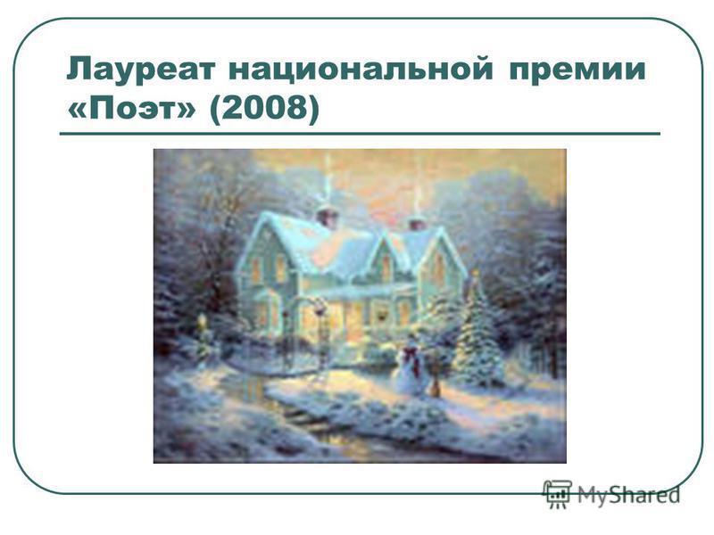 Лауреат национальной премии «Поэт» (2008)