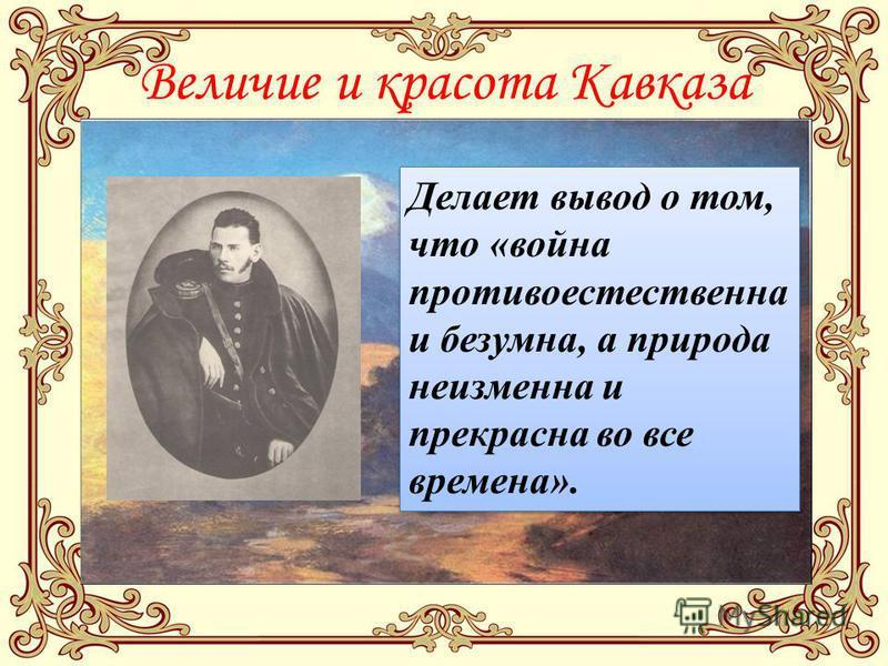 Величие и красота Кавказа Делает вывод о том, что «война противоестественна и безумна, а природа неизменна и прекрасна во все времена».