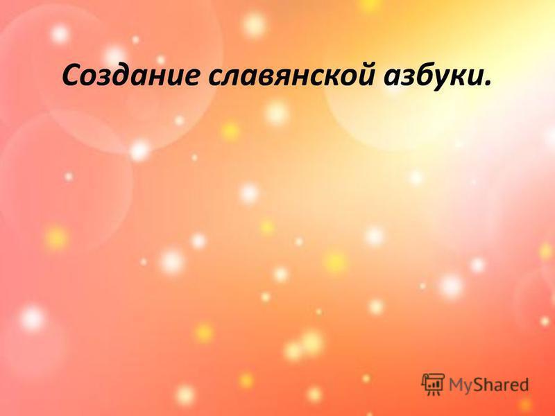 Создание славянской азбуки.