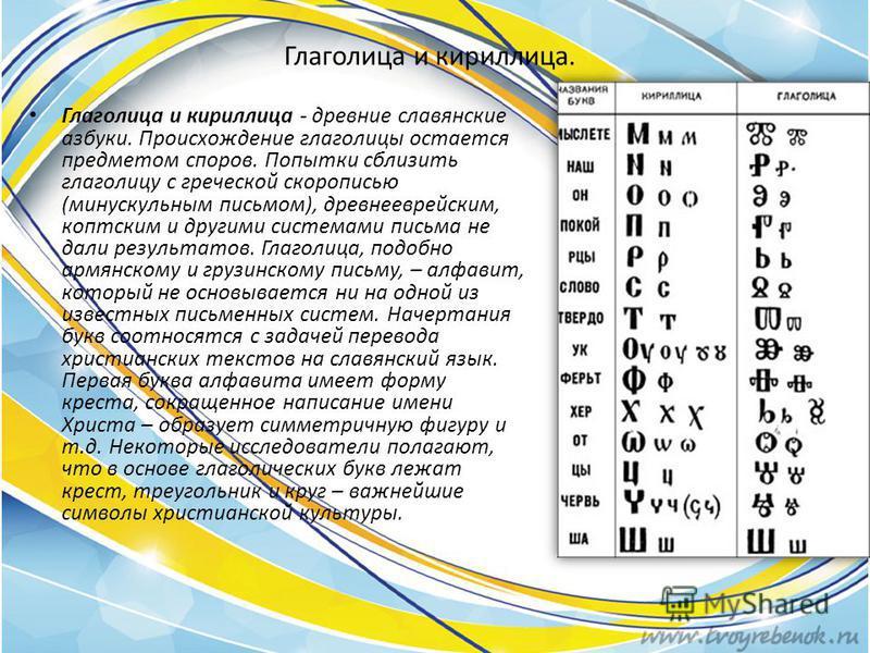 Глаголица и кириллица. Глаголица и кириллица - древние славянские азбуки. Происхождение глаголицы остается предметом споров. Попытки сблизить глаголицу с греческой скорописью (минускульным письмом), древнееврейским, коптским и другими системами письм