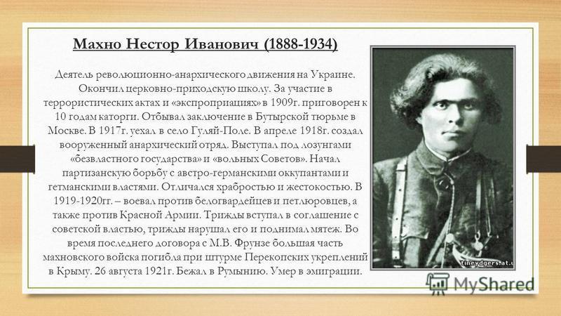 Махно Нестор Иванович (1888-1934) Деятель революционно-анархического движения на Украине. Окончил церковно-приходскую школу. За участие в террористических актах и «экспроприациях» в 1909 г. приговорен к 10 годам каторги. Отбывал заключение в Бутырско
