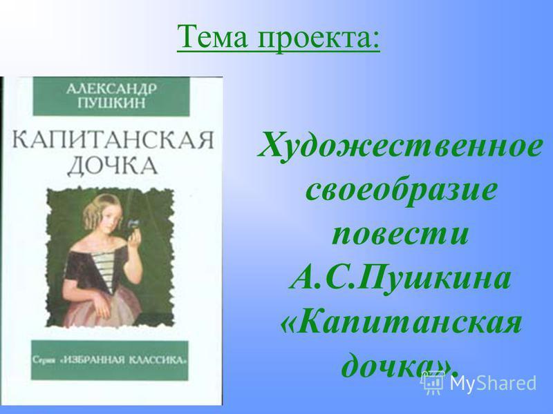 Тема проекта: Художественное своеобразие повести А.С.Пушкина «Капитанская дочка».
