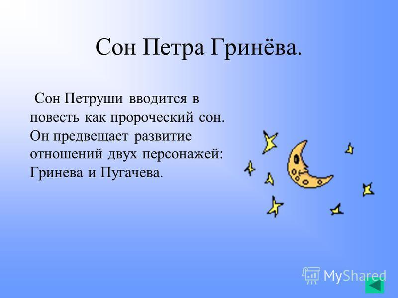 Сон Петра Гринёва. Сон Петруши вводится в повесть как пророческий сон. Он предвещает развитие отношений двух персонажей: Гринева и Пугачева.