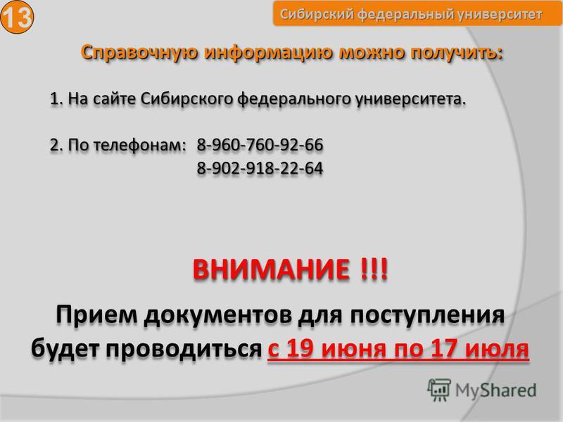 Сибирский федеральный университет Справочную информацию можно получить: 13 1. На сайте Сибирского федерального университета. 2. По телефонам: 8-960-760-92-66 8-902-918-22-64 ВНИМАНИЕ !!! Прием документов для поступления будет проводиться с 19 июня по