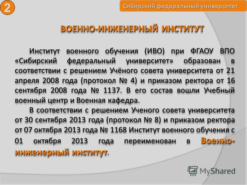 Сибирский федеральный университет ВОЕННО-ИНЖЕНЕРНЫЙ ИНСТИТУТ Институт военного обучения (ИВО) при ФГАОУ ВПО «Сибирский федеральный университет» образован в соответствии с решением Учёного совета университета от 21 апреля 2008 года (протокол 4) и прик