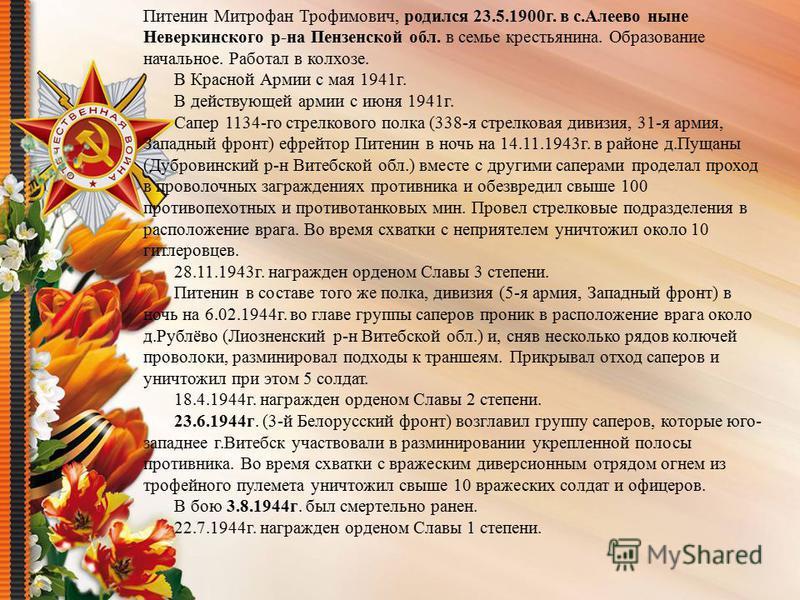 Питенин Митрофан Трофимович, родился 23.5.1900 г. в с.Алеево ныне Неверкинского р-на Пензенской обл. в семье крестьянина. Образование начальное. Работал в колхозе. В Красной Армии с мая 1941 г. В действующей армии с июня 1941 г. Сапер 1134-го стрелко