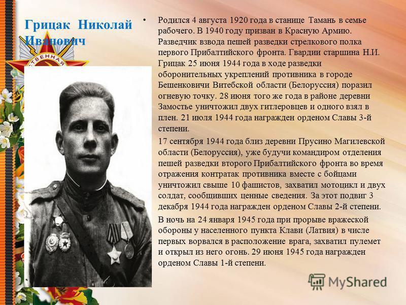 Грицак Николай Иванович Родился 4 августа 1920 года в станице Тамань в семье рабочего. В 1940 году призван в Красную Армию. Разведчик взвода пешей разведки стрелкового полка первого Прибалтийского фронта. Гвардии старшина Н.И. Грицак 25 июня 1944 год