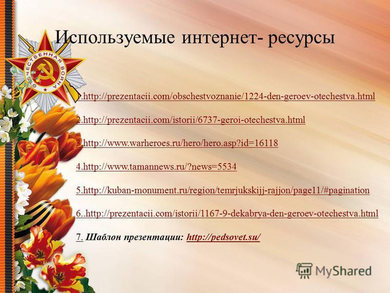 Используемые интернет- ресурсы 1.http://prezentacii.com/obschestvoznanie/1224-den-geroev-otechestva.html 2.http://prezentacii.com/istorii/6737-geroi-otechestva.html 3.http://www.warheroes.ru/hero/hero.asp?id=16118 4.http://www.tamannews.ru/?news=5534