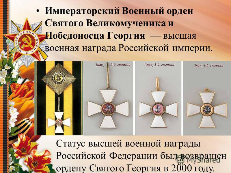 Императорский Военный орден Святого Великомученика и Победоносца Георгия высшая военная награда Российской империи. Статус высшей военной награды Российской Федерации был возвращен ордену Святого Георгия в 2000 году.