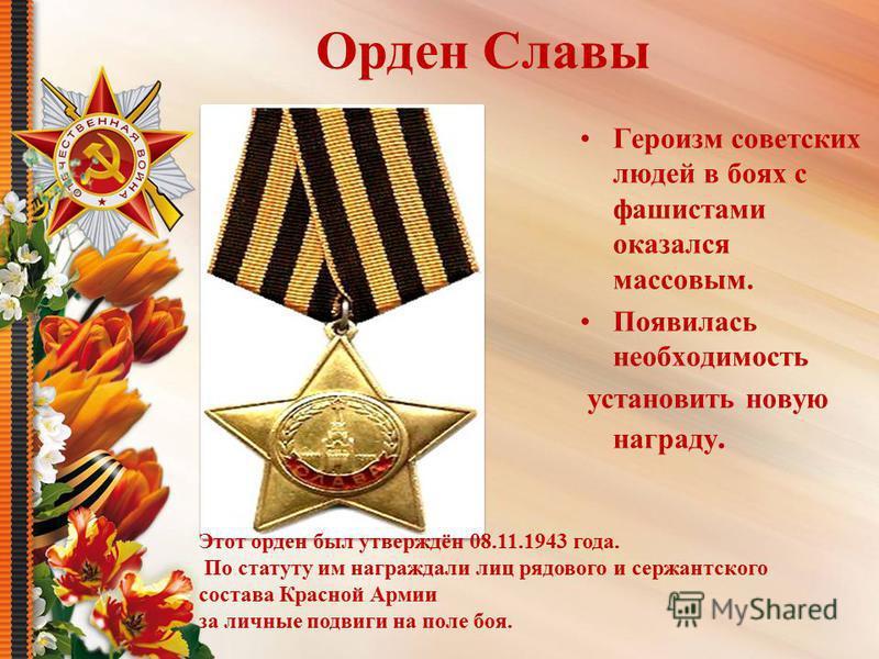 Орден Славы Героизм советских людей в боях с фашистами оказался массовым. Появилась необходимость установить новую награду. Этот орден был утверждён 08.11.1943 года. По статуту им награждали лиц рядового и сержантского состава Красной Армии за личные