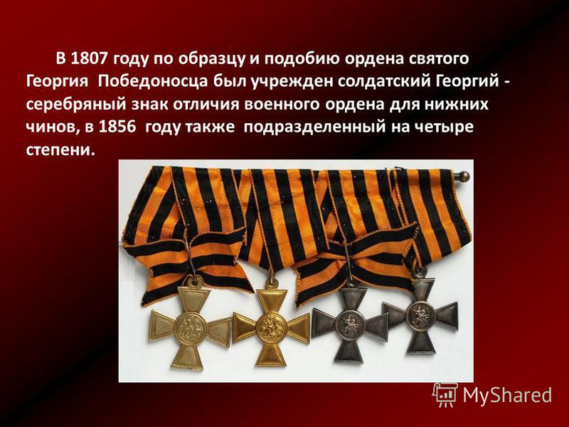 В 1807 году по образцу и подобию ордена святого Георгия Победоносца был учрежден солдатский Георгий - серебряный знак отличия военного ордена для нижних чинов, в 1856 году также подразделенный на четыре степени.