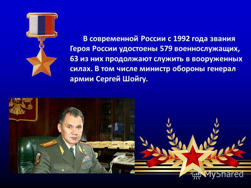В современной России с 1992 года звания Героя России удостоены 579 военнослужащих, 63 из них продолжают служить в вооруженных силах. В том числе министр обороны генерал армии Сергей Шойгу.