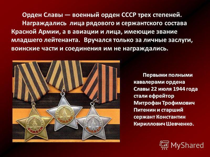 Орден Славы военный орден СССР трех степеней. Награждались лица рядового и сержантского состава Красной Армии, а в авиации и лица, имеющие звание младшего лейтенанта. Вручался только за личные заслуги, воинские части и соединения им не награждались.