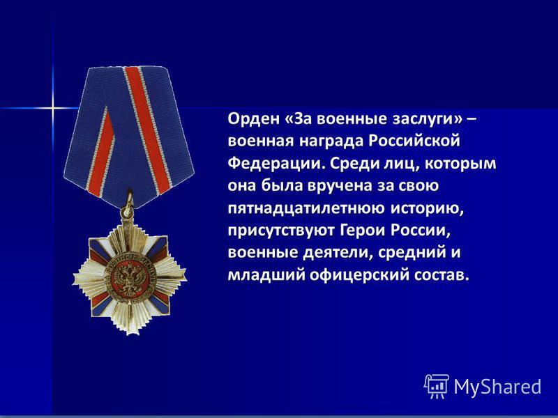 Орден «За военные заслуги» – военная награда Российской Федерации. Среди лиц, которым она была вручена за свою пятнадцатилетнюю историю, присутствуют Герои России, военные деятели, средний и младший офицерский состав.