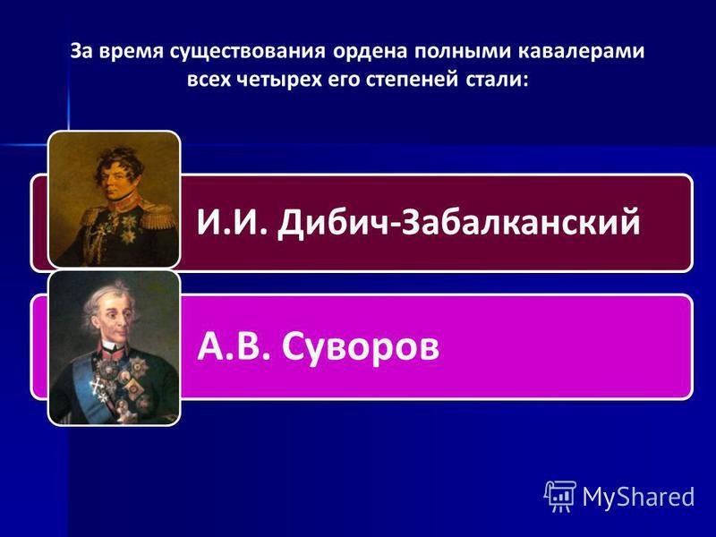За время существования ордена полными кавалерами всех четырех его степеней стали: И.И. Дибич-Забалканский А.В. Суворов