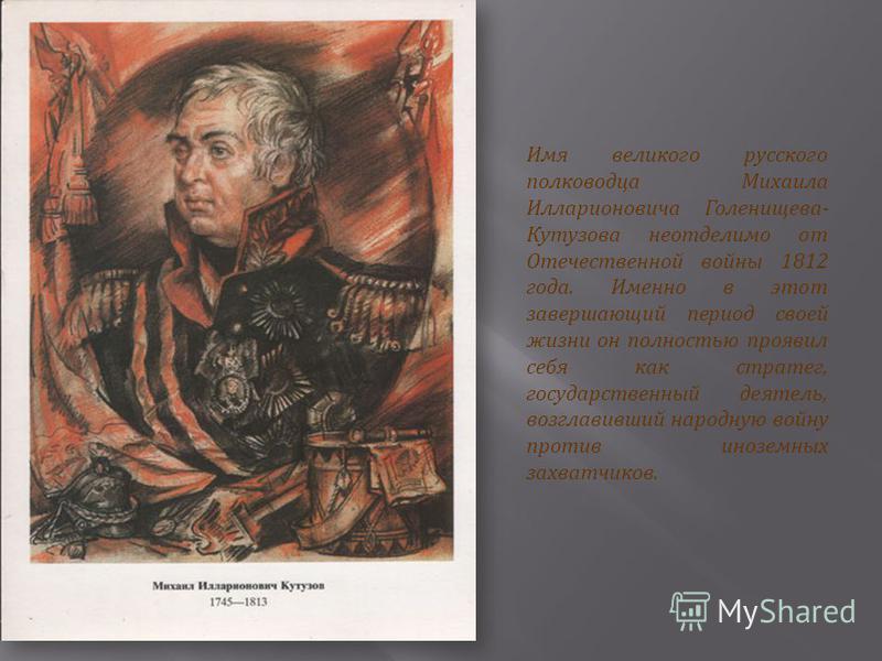 Имя великого русского полководца Михаила Илларионовича Голенищева - Кутузова неотделимо от Отечественной войны 1812 года. Именно в этот завершающий период своей жизни он полностью проявил себя как стратег, государственный деятель, возглавивший народн