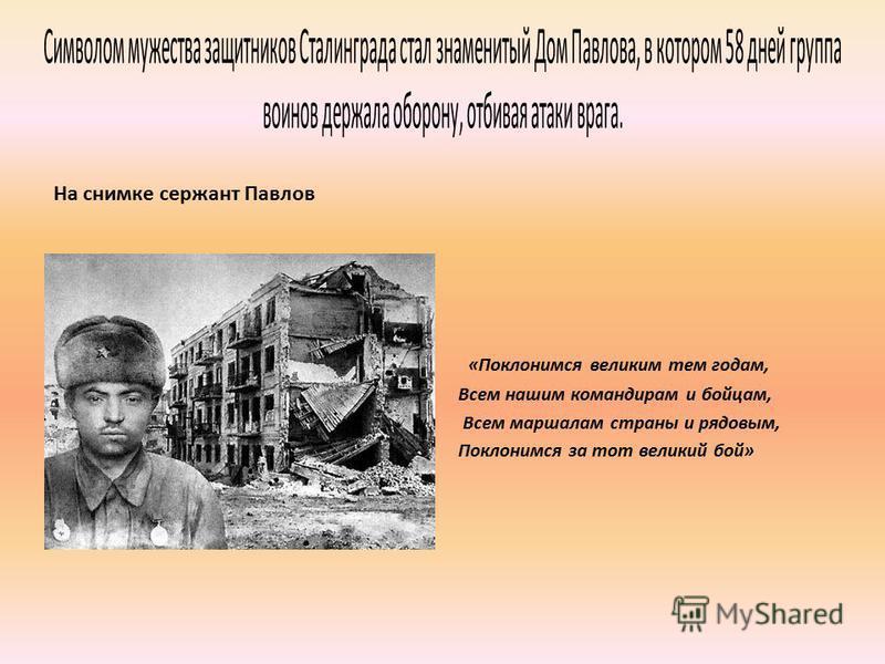 На снимке сержант Павлов «Поклонимся великим тем годам, Всем нашим командирам и бойцам, Всем маршалам страны и рядовым, Поклонимся за тот великий бой»