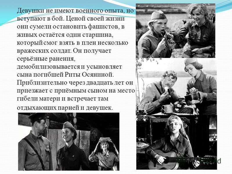 Девушки не имеют военного опыта, но вступают в бой. Ценой своей жизни они сумели остановить фашистов, в живых остаётся один старшина, который смог взять в плен несколько вражеских солдат. Он получает серьёзные ранения, демобилизовывается и усыновляет