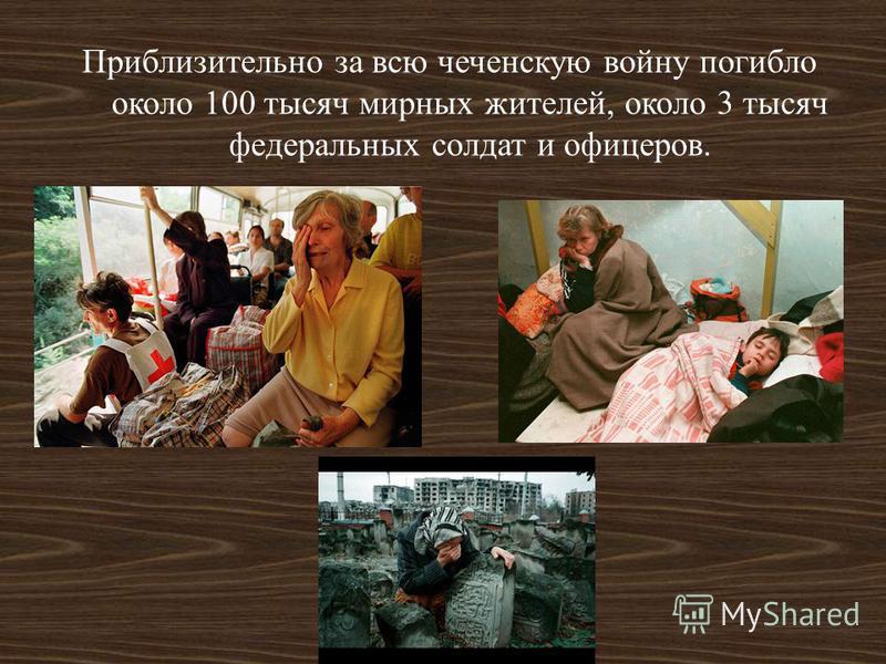 Приблизительно за всю чеченскую войну погибло около 100 тысяч мирных жителей, около 3 тысяч федеральных солдат и офицеров.