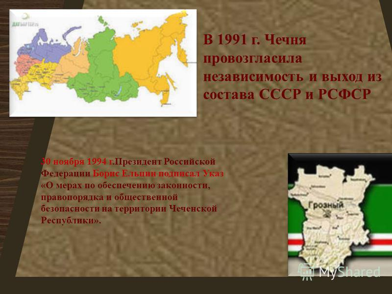 В 1991 г. Чечня провозгласила независимость и выход из состава СССР и РСФСР 30 ноября 1994 г. Президент Российской Федерации Борис Ельцин подписал Указ « О мерах по обеспечению законности, правопорядка и общественной безопасности на территории Чеченс