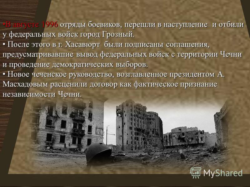 В августе 1996 отряды боевиков, перешли в наступление и отбили у федеральных войск город Грозный. В августе 1996 отряды боевиков, перешли в наступление и отбили у федеральных войск город Грозный. После этого в г. Хасавюрт были подписаны соглашения, п