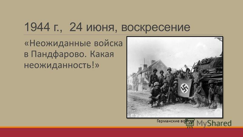 1944 г., 24 июня, воскресение «Неожиданные войска в Пандфарово. Какая неожиданность!» Германские войска