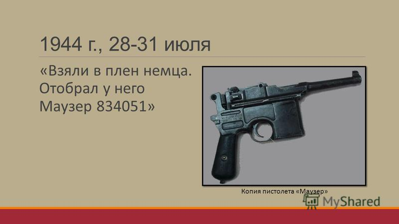 1944 г., 28-31 июля «Взяли в плен немца. Отобрал у него Маузер 834051» Копия пистолета «Маузер»
