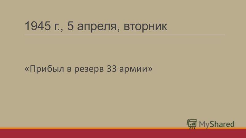1945 г., 5 апреля, вторник «Прибыл в резерв 33 армии»