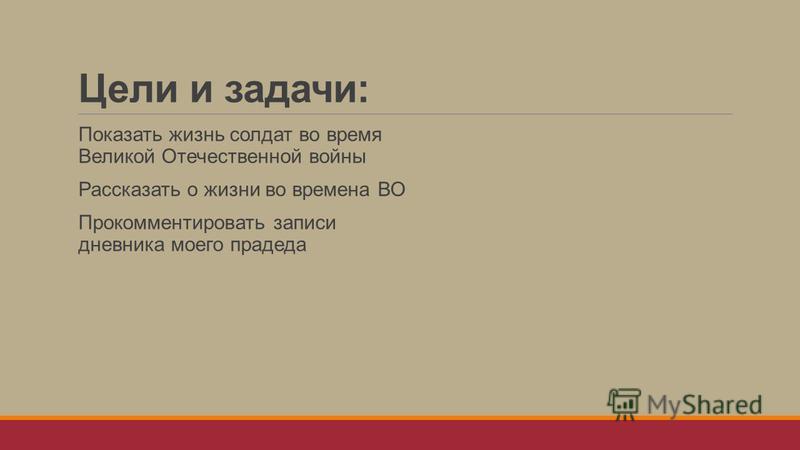 Цели и задачи: Показать жизнь солдат во время Великой Отечественной войны Рассказать о жизни во времена ВО Прокомментировать записи дневника моего прадеда