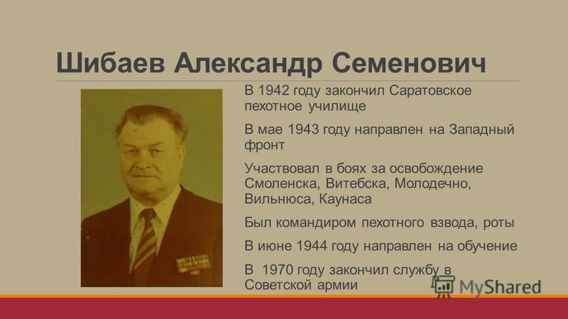 Шибаев Александр Семенович В 1942 году закончил Саратовское пехотное училище В мае 1943 году направлен на Западный фронт Участвовал в боях за освобождение Смоленска, Витебска, Молодечно, Вильнюса, Каунаса Был командиром пехотного взвода, роты В июне