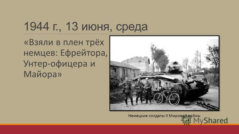 1944 г., 13 июня, среда «Взяли в плен трёх немцев: Ефрейтора, Унтер-офицера и Майора» Немецкие солдаты II Мировой войны