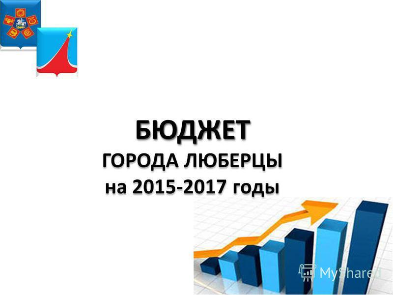 БЮДЖЕТ БЮДЖЕТ ГОРОДА ЛЮБЕРЦЫ на 2015-2017 годы