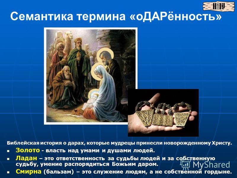 Семантика термина «оДАРённость» Библейская история о дарах, которые мудрецы принесли новорожденному Христу. Золото - власть над умами и душами людей. Ладан – это ответственность за судьбы людей и за собственную судьбу, умение распорядиться Божьим дар