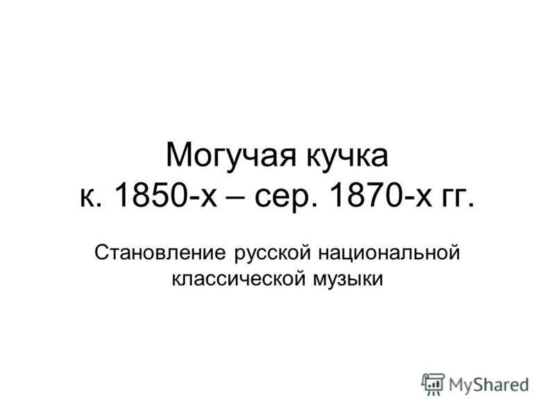 Могучая кучка к. 1850-х – сер. 1870-х гг. Становление русской национальной классической музыки