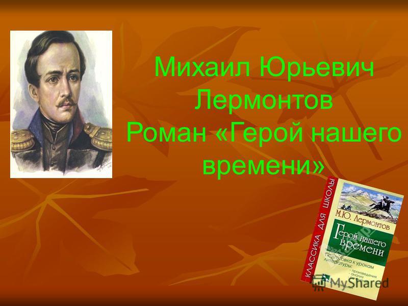 Михаил Юрьевич Лермонтов Роман «Герой нашего времени»