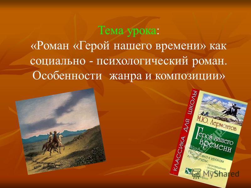 Тема урока: «Роман «Герой нашего времени» как социально - психологический роман. Особенности жанра и композиции»