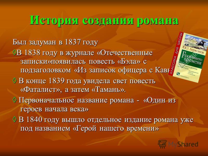 История создания романа Был задуман в 1837 году В 1838 году в журнале «Отечественные записки»появилась повесть «Бэла» с подзаголовком «Из записок офицера с Кавказа»В 1838 году в журнале «Отечественные записки»появилась повесть «Бэла» с подзаголовком
