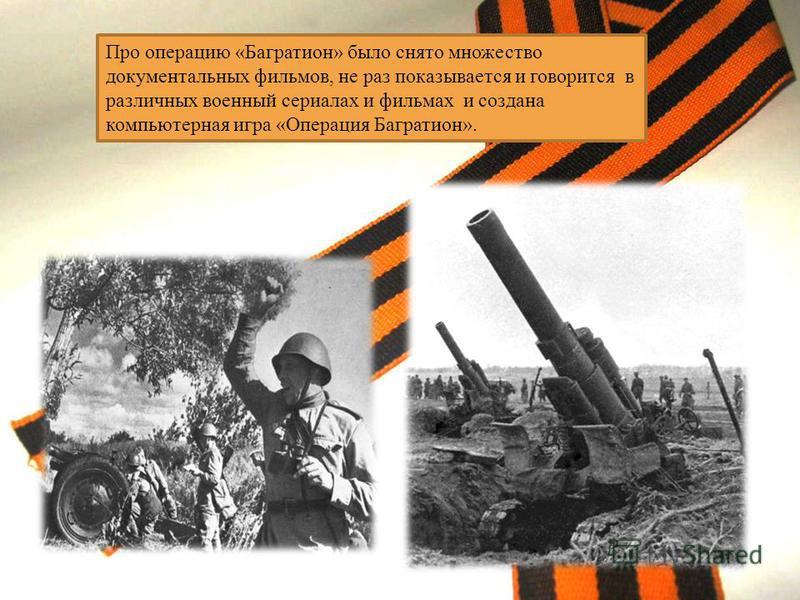 Про операцию «Багратион» было снято множество документальных фильмов, не раз показывается и говорится в различных военный сериалах и фильмах и создана компьютерная игра «Операция Багратион».