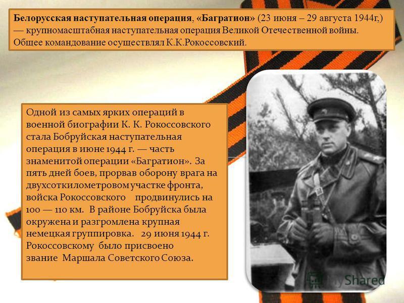 Одной из самых ярких операций в военной биографии К. К. Рокоссовского стала Бобруйская наступательная операция в июне 1944 г. часть знаменитой операции «Багратион». За пять дней боев, прорвав оборону врага на двухсоткилометровом участке фронта, войск