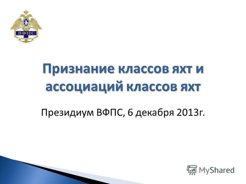 Признание классов яхт и ассоциаций классов яхт Президиум ВФПС, 6 декабря 2013 г.