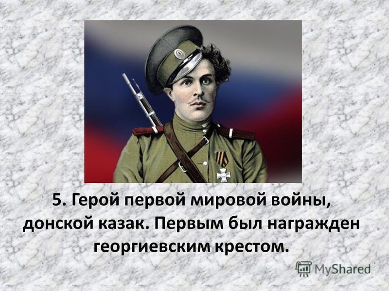 5. Герой первой мировой войны, донской казак. Первым был награжден георгиевским крестом.