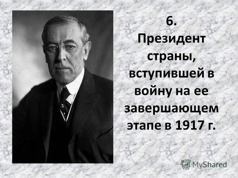 6. Президент страны, вступившей в войну на ее завершающем этапе в 1917 г.