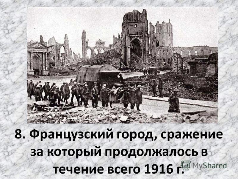 8. Французский город, сражение за который продолжалось в течение всего 1916 г.