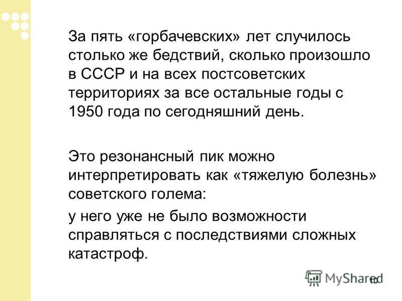 10 За пять «горбачевских» лет случилось столько же бедствий, сколько произошло в СССР и на всех постсоветских территориях за все остальные годы с 1950 года по сегодняшний день. Это резонансный пик можно интерпретировать как «тяжелую болезнь» советско