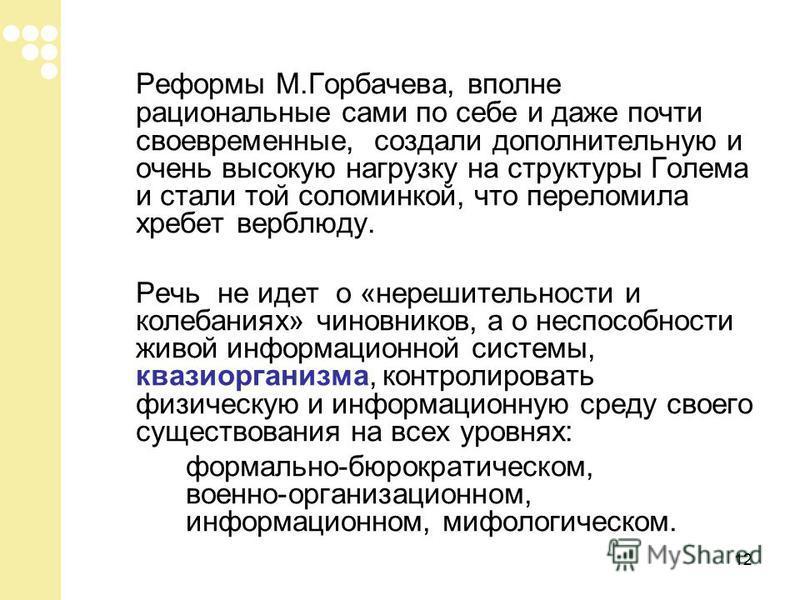 12 Реформы М.Горбачева, вполне рациональные сами по себе и даже почти своевременные, создали дополнительную и очень высокую нагрузку на структуры Голема и стали той соломинкой, что переломила хребет верблюду. Речь не идет о «нерешительности и колебан