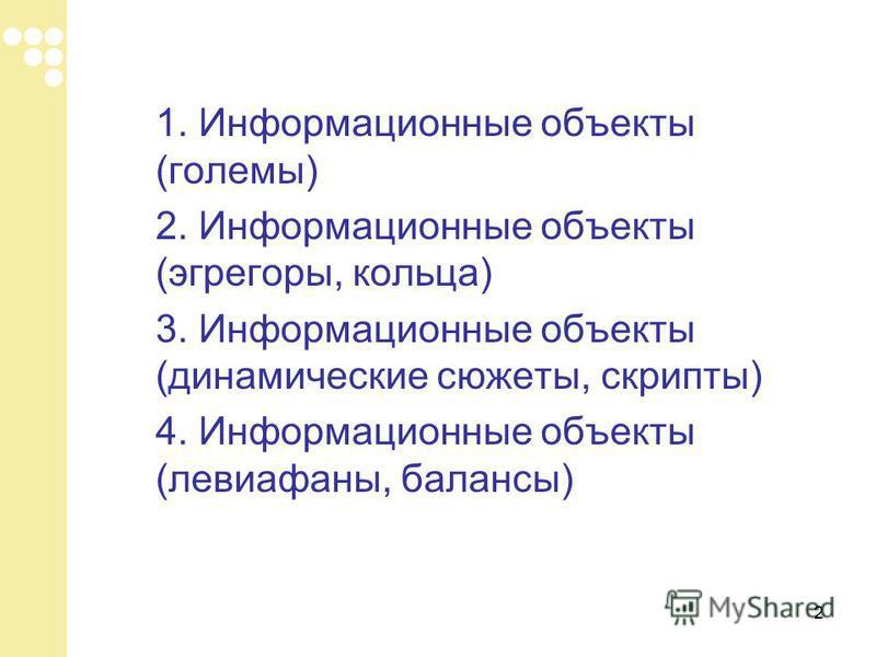 2 1. Информационные объекты (големы) 2. Информационные объекты (эгрегоры, кольца) 3. Информационные объекты (динамические сюжеты, скрипты) 4. Информационные объекты (левиафаны, балансы)