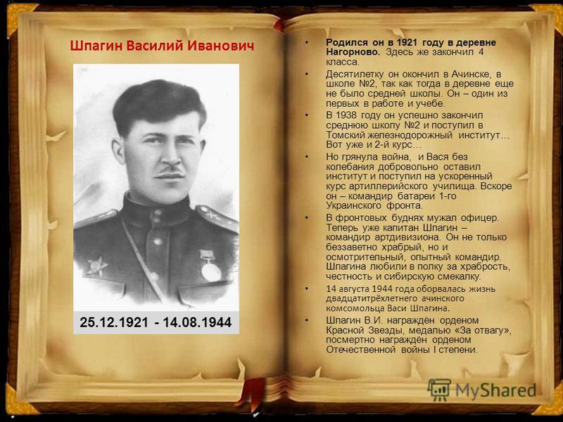 Шпагин Василий Иванович 25.12.1921 - 14.08.1944 Родился он в 1921 году в деревне Нагорново. Здесь же закончил 4 класса. Десятилетку он окончил в Ачинске, в школе 2, так как тогда в деревне еще не было средней школы. Он – один из первых в работе и уче