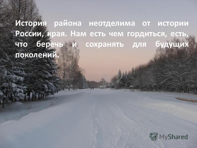 История района неотделима от истории России, края. Нам есть чем гордиться, есть, что беречь и сохранять для будущих поколений.