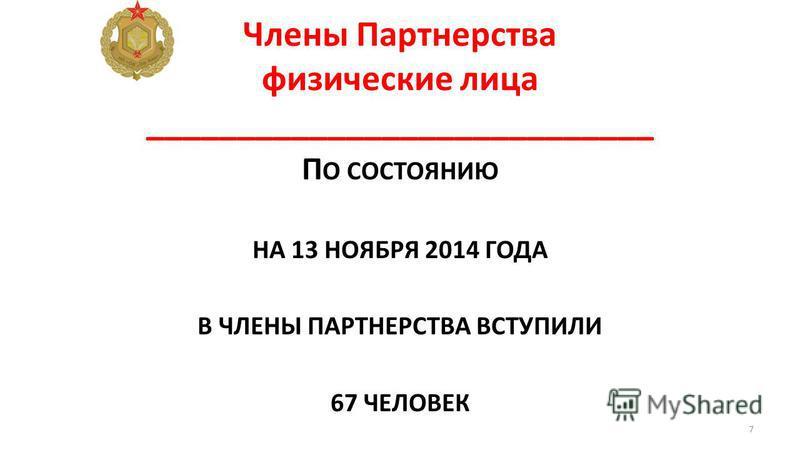 Члены Партнерства физические лица ____________________________ П О СОСТОЯНИЮ НА 13 НОЯБРЯ 2014 ГОДА В ЧЛЕНЫ ПАРТНЕРСТВА ВСТУПИЛИ 67 ЧЕЛОВЕК 7