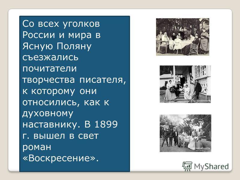Со всех уголков России и мира в Ясную Поляну съезжались почитатели творчества писателя, к которому они относились, как к духовному наставнику. В 1899 г. вышел в свет роман «Воскресение».